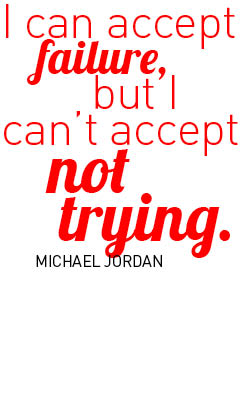 I van accept failure, but I can't accept not trying - Michael Jordan